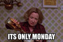 its only monday