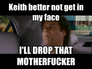 Keith better not get in my face