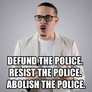defund the police.  resist the police.  abolish the police.